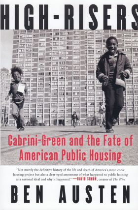 High-Risers: Cabrini-Green and the Fate of American Public Housing. Ben Austen