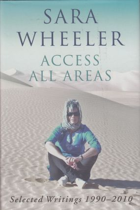 Access All Areas: Selected Writings 1990 - 2010. Sara Wheeler