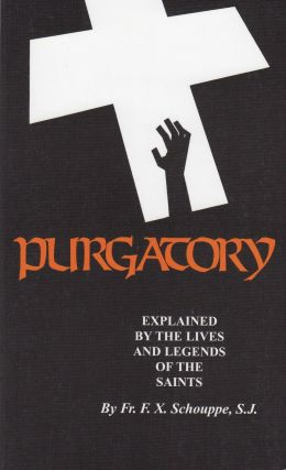 Purgatory: Explained by the Lives and Legends of the Saints. S. J. Father F. X. Schouppe