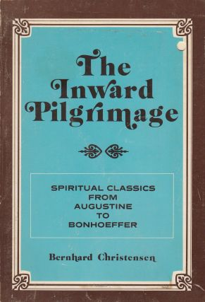 The Inward Pilgrimage: Spiritual Classics from Augustine to Bonhoeffer. Bernhard Christensen