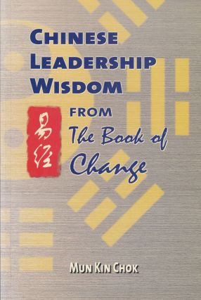 Chinese Leadership Wisdom From the Book of Change. Mun Kin Chok