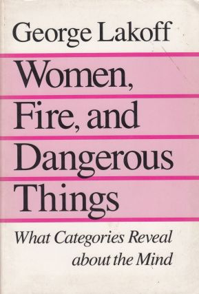 Women, Fire, and Dangerous Things: What Categories Reveal about the Mind. George Lakoff