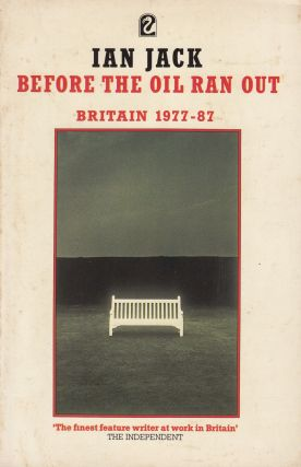 Before the Oil Ran Out, Britain 1977-87. Ian Jack