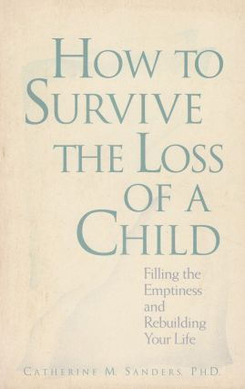 How to Survive the Loss of a Child: Filling the Emptiness and Rebuilding Your Life. Ph D....
