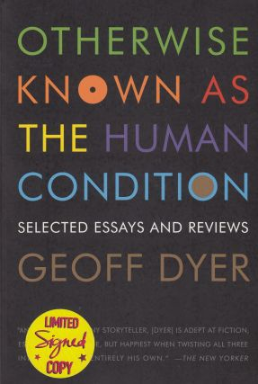 Otherwise Known as the Human Condition: Selected Essays and Reviews 1989-2010. Geoff Dyer