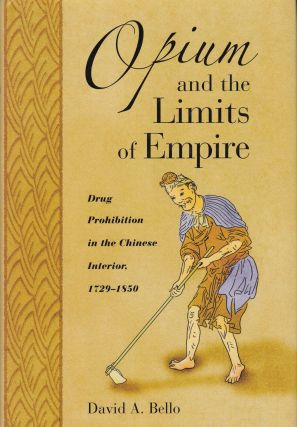 Opium and the Limits of Empire: Drug Prohibition in the Chinese Interior 1729-1850. David A. Bello