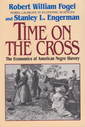 Time on the Cross: The Economics of American Negro Slavery. Stanley L. Engerman Robert William Fogel
