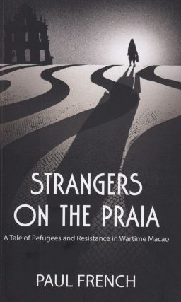 Strangers on the Praia: A Tale of Refugees and the Resistance in Wartime Macao. Paul French