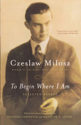 The Begin Where I Am: Selected Essays. Czeslaw Milosz