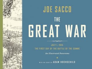 The Great War July 1, 1916: The First Day of the Battle of the Somme. Joe Sacco