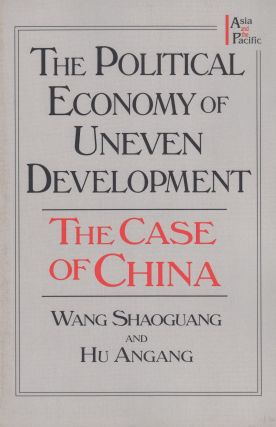 The Political Economy of Uneven Development: The Case of China. Hu Angang Wang Shaoguang