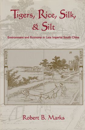 Tigers, Rice, Silk, and Silt: Environment and Economy in Late Imperial South China. Robert B. Marks
