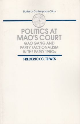 Politics at Mao's Court: Gao Gang and Party Factionalism in the Early 1950s. Frederick C. Teiwes