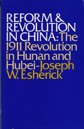 Reform and Revolution in China: The 1911 Revolution in Hunan and Hubei. Joseph W. Esherick