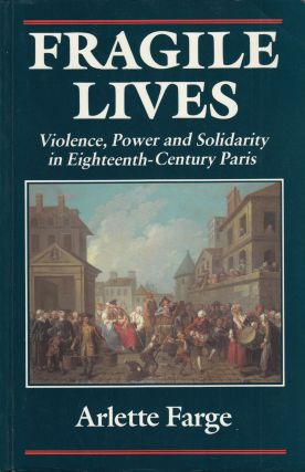 Fragile LIves: Violence, Power and Solidarity in Eighteenth-Century Paris. Arlette Farge