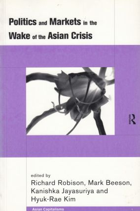 Politics and Markets in the Wake of the Asian Crisis. Mark Beeson Richard Robison, Hyuk-Rae Kim,...