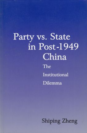 Party vs. State in Post-1949 China: The Institutional Dilemma. Shiping Zheng