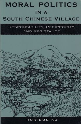 Moral Politics in a South Chinese Village: Responsibility, Reciprocity, and Resistance. Hok Bun Ku