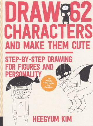 Draw 62 Characters and Make Them Cute: Step-by-Step Drawing for Figures and Personality. Heegyum Kim