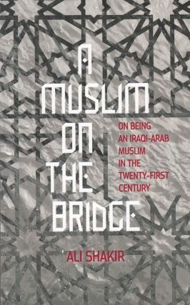 A Muslim on The Bridge : On being an Iraqi-Arab Muslim in the twenty-first century. Ali Shakir