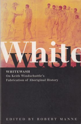 WhiteWash : On Keith Windschuttle's Fabrication of Aboriginal History. Robert Manne