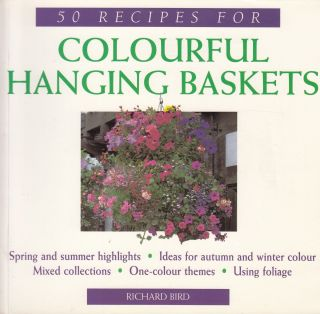 50 Recipes for Colourful Hanging Baskets. Richard Bird