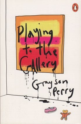 Playing To The Gallery : Helping Contemporary Art in its Struggle to be Understood. Grayson Perry