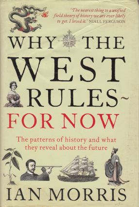 Why the West Rules - For Now : The Patterns of History and what they reveal about the Future....