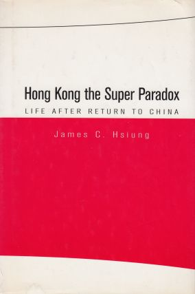 Hong Kong the Super Paradox: Life After Return to China. James C. Hsiung