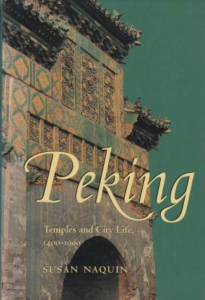 Peking: Temples and City Life, 1400 - 1900. Susan Naquin
