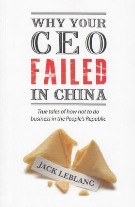 Why Your CEO Failed in China: True tales of how not to do business in the People's Republic....