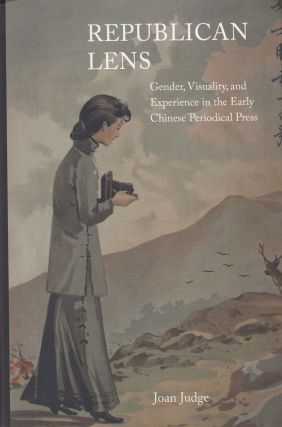 Republican Lens: Gender, Visuality, and Experience in the Early Chinese Periodical Press. Joan Judge