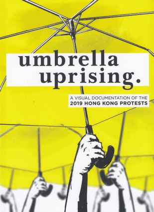 Umbrella Uprising: A Visual Documentation of the 2019 Hong Kong Protests. Jeffrey Choy