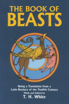 The Book of Beasts: Being a Translation from a Latin Bestiary of the Twelfth Century. T H. White