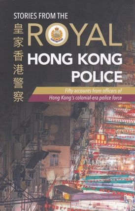 Stories from the Royal Hong Kong Police: Fifty accounts from officers of Hong Kong's...