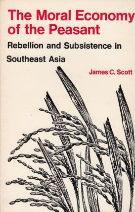 The Moral Economy of the Peasant: Rebellion and Subsistence in Southeast Asia. James C. Scott
