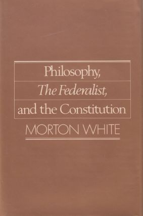 Philosophy, The Federalist, and the Constitution. Morton White