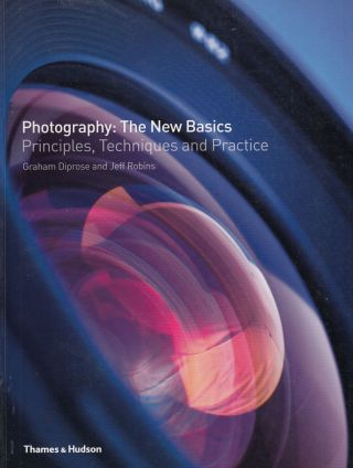 Photography: The New Basics - Principles, Techniques and Practice. Jeff Robins Graham Diprose