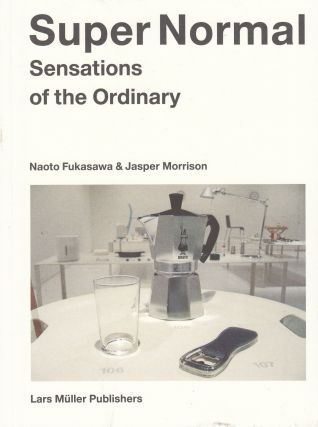 Super Normal: Sensations of the Ordinary. Jasper Morrison Naoto Fukasawa