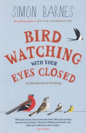 Bird Watching With Your Eyes Closed: An Introduction to Birdsong. Simon Barnes