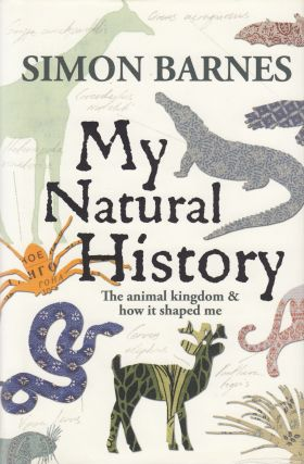My Natural History: The Animal Kingdom and How It Shaped Me. Simon Barnes