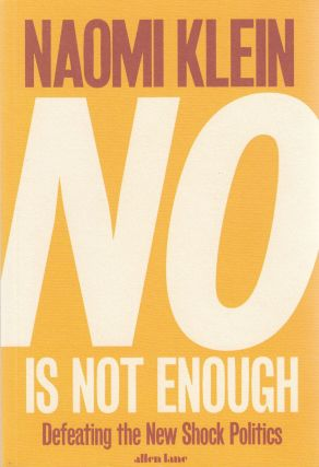 No is Not Enough: Defeating the New Shock Politics. Naomi Klein