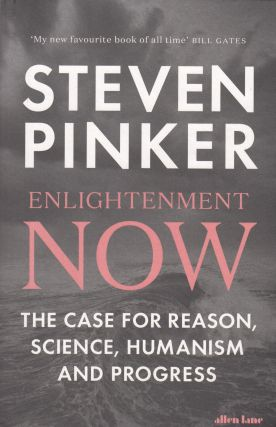 Enlightenment Now: The Case for Reason, Science, Humanism and Progress. Steven Pinker