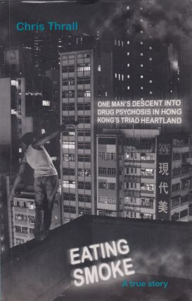 Eating Smoke: One man's descent into drug psychosis in Hong Kong's triad heartland. Chris Thrall