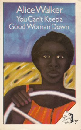 You Can't Keep a Good Woman Down. Alice Walker