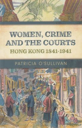 Women, Crime and the Courts: Hong Kong 1841-1941. Patricia O'Sullivan
