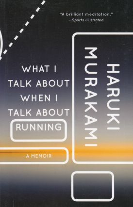 What I Talk About When I Talk About Running: A Memoir. Haruki Murakami
