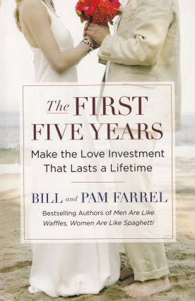 The First Five Years - Make the Love Investment That Lasts a Lifetime. Pam Farrel Bill Farrel