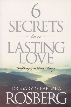 Six Secrets to a Lasting Love - Recapturing Your Dream Marriage. Barbara Rosberg Gary Rosberg