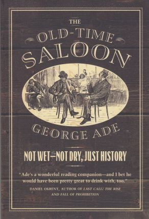 The Old-Time Saloon : Not Wet - Not Dry, Just History. George Ade